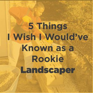 5 Things I Wish I Would Have Known as a Rookie Landscaper